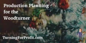 Production Planning for the Woodturner happens all year long.